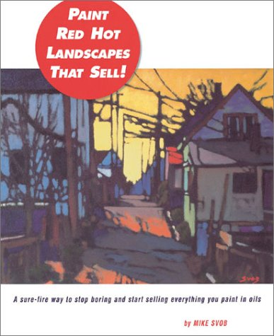 Paint Red Hot Landscapes That Sell!: A Sure-Fire Way to Stop Boring and Start Selling Everything You Paint in Oils