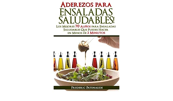 Los Mejores 70 Aderezos Sabrosos para Ensaladas Saludables Que Puedes Hacer en Menos de 2 Minutos (Spanish Edition) - Kindle edition by Frederic Patenaude, ...
