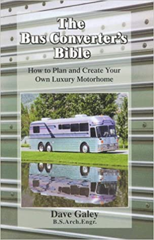 The Bus Converters Bible How To Plan Create Your Own Luxury Motorhome Dave Galey 9780964943742 Amazon Books