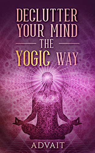 Declutter Your Mind The Yogic Way: 15 Ultimate Secrets of the Ancient Indian Seers to Eliminate Mental Clutter, get rid of Negative Thoughts, Relieve Anxiety and have a Peaceful Mind all the time