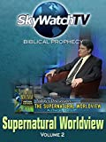 Skywatch TV: Biblical Prophecy - Supernatural Worldview Part 2