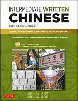 Intermediate Written Chinese: Read and Write Mandarin Chinese as the Chinese Do (Book & CD Rom)