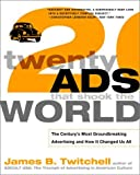 Twenty Ads That Shook the World: The Century's Most Groundbreaking Advertising and How It Changed Us All, James B. Twitchell, 0609807234