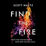 Find the Fire: Ignite Your Inspiration - and Make Work Exciting Again | Scott Mautz