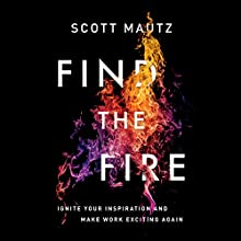 Find the Fire: Ignite Your Inspiration - and Make Work Exciting Again Audiobook by Scott Mautz Narrated by Tom Parks