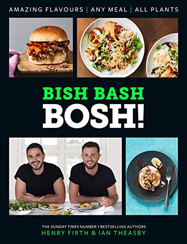BISH BASH BOSH!: Amazing flavours. Any meal. All plants by Henry Firth, Ian Theasby