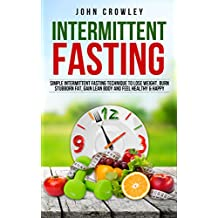 Intermittent Fasting: Simple Intermittent Fasting Techniques To Lose Weight, Burn Stubborn Fat, Get Lean Body And Feel Healthy & Happy