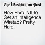 How Hard Is It to Get an Intelligence Wiretap? Pretty Hard. | Ellen Nakashima