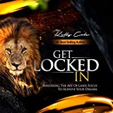 Get Locked-In: Mastering the Art of Laser Focus to Achieve Your Dreams