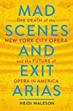 Image of Mad Scenes and Exit Arias: The Death of the New York City Opera and the Future of Opera in America