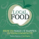 Local Food: How to Make it Happen in Your Community: How to Unleash a Food Revolution Where You Live