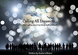 Calling All Dreamers: How Lightworkers Can Unify to Renew Earth by [Littleton, Audra]