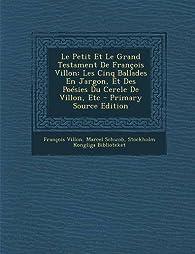 Le Petit Et Le Grand Testament de Francois Villon: Les Cinq Ballades En Jargon, Et Des Poesies Du Cercle de Villon, Etc - Primary Source Edition par François Villon