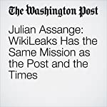 Julian Assange: WikiLeaks Has the Same Mission as the Post and the Times | Julian Assange
