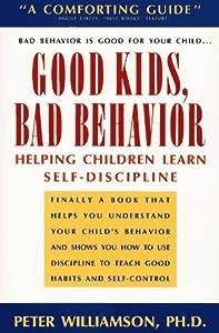 Good Kids, Bad Behaviour: Helping Children Learn Self-Discipline Peter A. Williamson