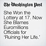 She Won the Lottery at 17. Now She Blames Euromillions Officials for 'Ruining Her Life.' | Peter Holley