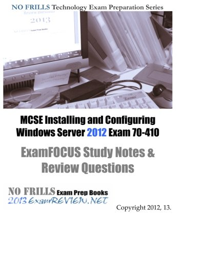 MCSE Installing and Configuring Windows Server 2012 Exam 70-410 ExamFOCUS Study Notes & Review Questions: Building your MCSE exam readiness (Exam 410 Installing And Configuring Windows Server 2012)