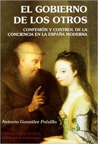 El Gobierno de los otros: Confesión y control de la conciencia en la España Moderna: 166 Serie Historia y Geografía: Amazon.es: González Polvillo, Antonio: Libros
