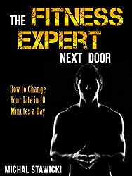The Fitness Expert Next Door: How to Set and Reach Realistic Fitness Goals in 10 Minutes a Day (How to Change Your Life in 10 Minutes a Day)