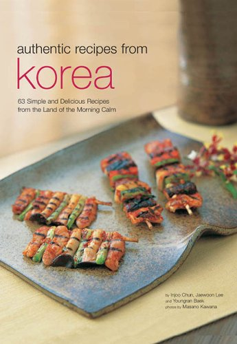 Authentic Recipes from Korea: 63 Simple and Delicious Recipes from the land of the Morning Calm (Authentic Recipes Series) by Injoo Chun, Jaewoon Lee, Youngran Baek