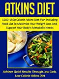Atkins Diet: 1200-1500 Calorie Atkins Diet Plan Including Food List To Maximize Your Weight Loss And Support Your Body's Metabolic Needs-Achieve Quick ... Cookbook, Atkins Diet Food List Book 6)