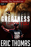 Greatness Is Upon You: Laying the Foundation