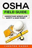 OSHA Field Guide: Understand Workplace Safety & Save Money: Your guide to knowing how OSHA works and saving money while protecting your company and team members