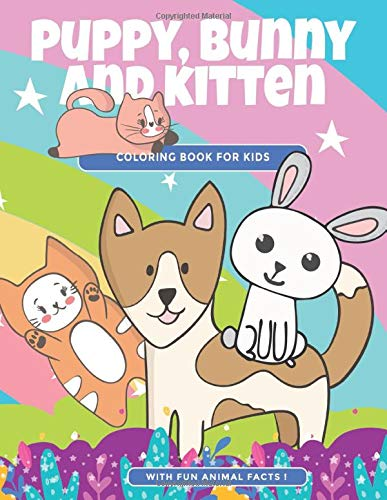 Puppy Bunny And Kitten Coloring Book For Kids With Fun Animal Facts Cute Coloring Pages Of Dogs Cats And Rabbits For Children Ages 4 10 Animal Facts And Friends River Breeze Press 9781798955093