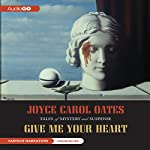 Give Me Your Heart: Tales of Mystery and Suspense | Joyce Carol Oates
