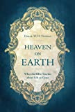 Heaven on Earth: What the Bible Teaches about Life to Come