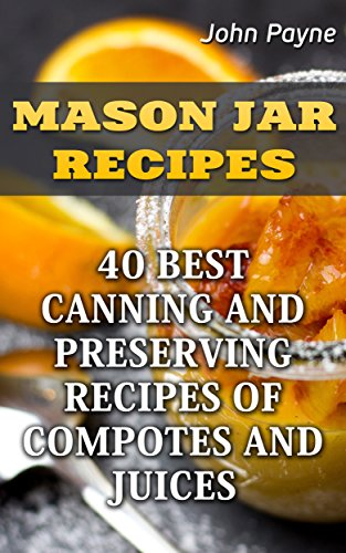 Mason Jar Recipes: 40 Best Canning And Preserving Recipes Of Compotes And Juices by John  Payne