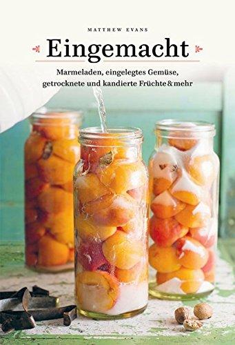 Eingemacht: Marmeladen, eingelegtes Gemüse, getrocknete und kandierte Früchte & mehr