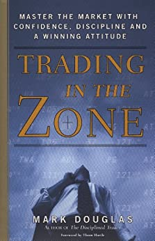 Trading in the Zone: Master the Market with Confidence, Discipline, and a Winning Attitude by [Douglas, Mark]
