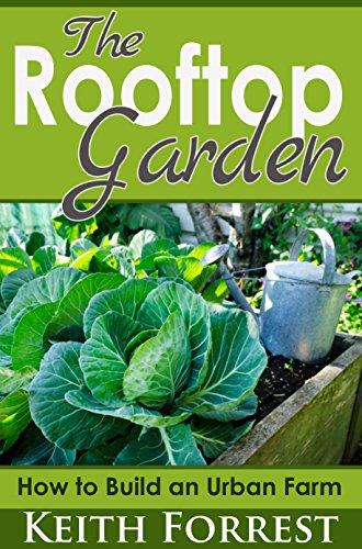 The Rooftop Garden: How to Build an Urban Farm by [Forrest Keith] & The Rooftop Garden: How to Build an Urban Farm - Kindle edition by ...