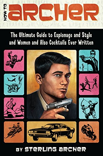 FREE How to Archer: The Ultimate Guide to Espionage and Style and Women and Also Cocktails Ever Written P.D.F