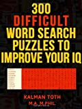 300 Difficult Word Search Puzzles to Improve Your IQ, Kalman Toth M.A. M.PHIL., 1494970759