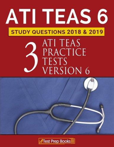 ATI TEAS 6 Study Questions 2018 & 2019: Three ATI TEAS Practice Tests Version 6