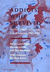 Addicts Who Survived: An Oral History of Narcotic Use in America, 1923-1965