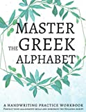 Master the Greek Alphabet, A Handwriting Practice Workbook: Perfect your calligraphy skills and dominate the Hellenic script