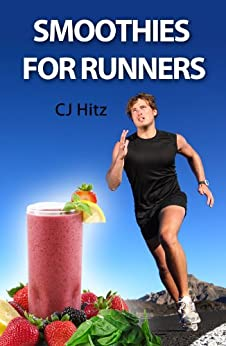 Smoothies for Runners:  32 Proven Smoothie Recipes to Take Your Running Performance to the Next Level, Decrease Your Recovery Time and Allow You to Run Injury-free (Eat to Run Book 1) by [Hitz, CJ]