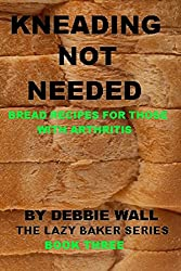 Kneading Not Needed: Bread Recipes For Those With Arthritis (The Lazy Baker Book 3) (English Edition)
