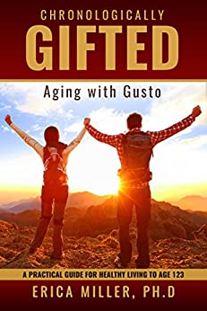 Chronologically Gifted : Aging with Gusto: A Practical Guide for Healthy Living to Age 123 by [Miller Ph.D , Erica]