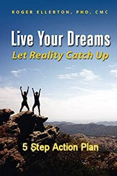 Live Your Dreams Let Reality Catch Up: 5 Step Action Plan by [Ellerton, Roger]