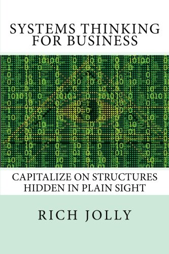 Systems Thinking For Business  Capitalize On Structures Hidden In Plain Sight