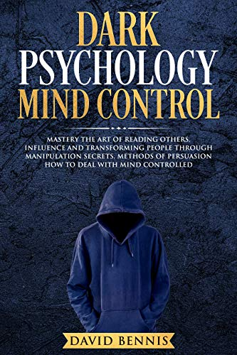 Dark Psychology Mind Control: Master the Art of Reading Others, Influence and Trasforming People through Manipulation Secrets, Methods of Persuasion How to Deal with Mind Controlled