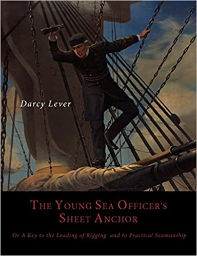 The Young Sea Officer's Sheet Anchor, Or, a Key to the Leading of Rigging, and to Practical Seamanship by Darcy Lever (31-Oct-2012)