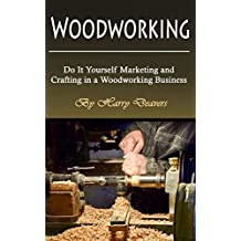 Woodworking: Do It Yourself Marketing and Crafting in a Woodworking Business