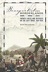 Bonapartists in the Borderlands: French Exiles and Refugees on the Gulf Coast, 1815-1835