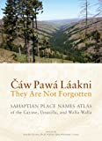 Cáw Pawá Láakni / They Are Not Forgotten: Sahaptian Place Names Atlas of the Cayuse, Umatilla, and Walla Walla