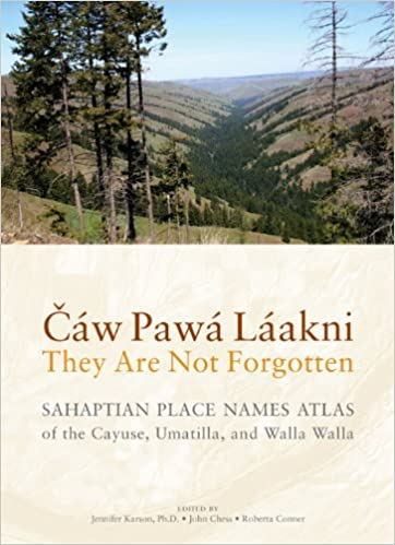 Cáw Pawá Láakni / They Are Not Forgotten: Sahaptian Place Names Atlas of the Cayuse, Umatilla, and Walla Walla